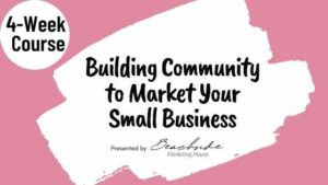 Building Community to Market Your Small Business - 4-Week Course offered by Beachside Marketing House